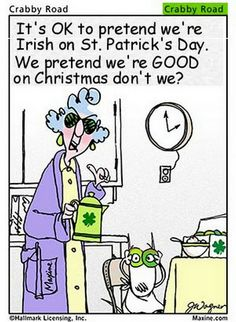 It's Ok to pretent we're Irish on St. Patrick's Day.  We pretent we're Good on Christmas don't we?  Maxine funny/humor.  Wear green!