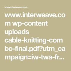 www.interweave.com wp-content uploads cable-knitting-combo-final.pdf?utm_campaign=iw-twa-fr-170517-knitting-cables&qs=3g%2BvayVxFIlBt8rzUmYzDi%2B6snT34VHNKPOshHj6%2Fxk%3D