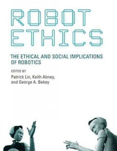 Robot ethics : the ethical and s ocia implications of robotics Edited by Patrick Lin (2012) BFL 174.962 ROB This volume is the first book to bring together prominent scholars and experts from both science and the humanities to explore many questions in this emerging field.