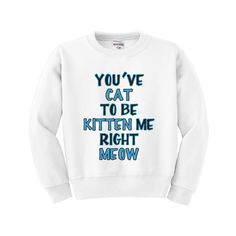 You cat to be Kitten Me Right Meow Kids Sweatshirt / so cool//