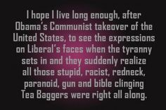 I hope I live long enough, after Obama's Communist takeover of the United States, to see the expressions on Liberal's face when the tyranny sets in and they suddenly realize all those stupid, racist, redneck, paranoid, gun and bible clinging Tea Baggers were right all along. #Truth