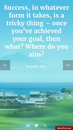 Success, in whatever form it takes, is a tricky thing - once you've achieved your goal, then what? Where do you aim? - Arabella Weir