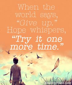 """Bipolar quote: When the world says, """"Give up,"""" Hope whispers, """"Try it one more time.""""   www.HealthyPlace.com"""