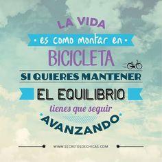 La vida es como montar en bicicleta, si quieres mantener el equilibrio tienes que seguir avanzando :)