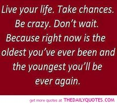 """Live your life. Take chances. Be crazy. Don't wait. Because right now is the oldest you've ever been and the youngest you'll be ever again."" #Motivational #Inspirational"