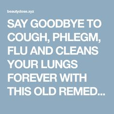 SAY GOODBYE TO COUGH, PHLEGM, FLU AND CLEANS YOUR LUNGS FOREVER WITH THIS OLD REMEDY   Fitness and Beauty Dose