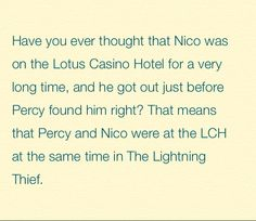 Noticed this, but nobody Percy meets in the Hotel is like Nico or Bianca. Sad. It's be awesome to go back and be like 'Wait... WAS THAT NICO???'
