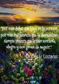 """""""Por más dolor que haya en tu corazón, por más indiferencia que te demuestren, siempre procura que te vean sonriente, alegre y con ganas de  seguir.""""  Dr. César Lozano"""
