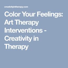 Color Your Feelings: Art Therapy Interventions - Creativity in Therapy