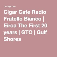 Cigar Cafe Radio Fratello Bianco | Eiroa The First 20 years | GTO | Gulf Shores