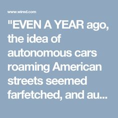 """""""EVEN A YEAR ago, the idea of autonomous cars roaming American streets seemed farfetched, and automakers were claiming to be focused on """"stepping stone,"""" incremental technology.  That has changed. Carmakers are deploying robots, and federal regulators in charge of how humans drive are finally catching up. Today, US Secretary of Transportation Anthony Foxx announced guidelines that define a new approach to regulating—and encouraging—self-driving cars."""""""