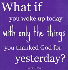 Begrateful for what you have, and thank God everyday!