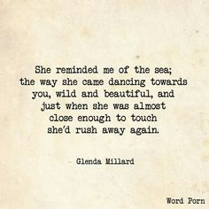 She reminded me of the sea; the way she came dancing towards me, wild and beautiful, and just when she was almost close enough to touch, she'd rush away again. -Glenda Millard
