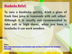 Headache relief: To cure a headache quickly, drink a glass of fresh lime juice or lemonade with salt added. Although it is usually not recommended to take salt in high doses, when you have a headache it can work wonders. Source: http://www.urbanewomen.com/headache-argh-eat-these-9-foods-for-fast-headache-relief.html