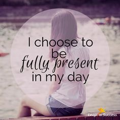 Empowering Affirmations//Leap to Success, Carlsbad, CA. I choose to be fully present in my day. #Mindfulness #Intention