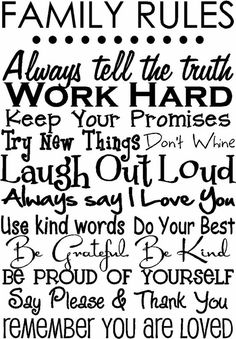 Family Rules: always tell the truth. Work hard. Keep your promises. Try new things. Don't whine. Laugh out loud. Always say I love you. Use kind words.....