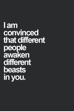 """I am convinced that different people awaken different beasts in you"""