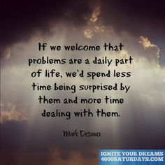 If We Welcome That Problems Are A Daily part Of Life, We'd Spend Less Time Being Surprised By Them And More Time Dealing With Them.  http://www.4000saturdays.com/ignite