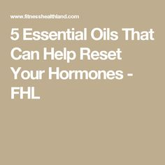 5 Essential Oils That Can Help Reset Your Hormones - FHL