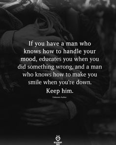 If you have a man who knows how to handle your mood, educates you when you did something wrong, and a man who knows how to make you smile when you're down. Keep him.