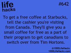 1000 Life Hacks - they'll never do it, the Canadians I mean, Tim Hortons is way better than Starbucks.