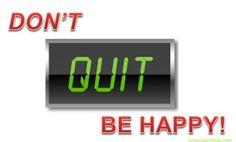 dont QUIT! Be happy!