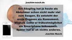Ein Säugling hat ja heute als Abnehmer schon nicht mehr viel zum Saugen. Es entsteht der erste Engpass als Konsument. Deshalb sollte er frühestmöglichst ein Smartphone bekommen. Später hat er eh nichts anderes. #zitate Autor Joachim Nusch