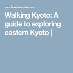 Walking Kyoto: A guide to exploring eastern Kyoto |