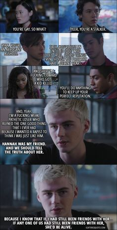 Quote from 13 Reasons Why 1x12 │ Alex Standall: Everything Hannah said on the tapes is true. You're (Courtney) gay. So what? Tyler, you're a stalker. Ryan, you're an arrogant asshole. Zach, you're just an entitled idiot who does cruel, stupid things even though you probably have a decent heart. And Sheri's a fucking coward who got a kid killed. You'll do anything to keep up your perfect reputation. And, yeah, I'm a fucking weak, pathetic loser who ruined the one good thing that I ever had…