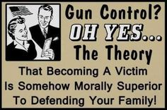 Gun Control? Oh, yes...the theory that becoming a victim is somehow morally superior to defending your family. #2A