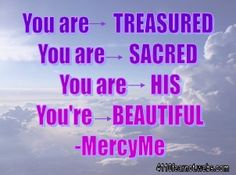 You are treasured. You are sacred. You are His. You're beautiful. - Mercy Me