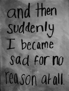 """ And Then Suddenly I Became Sad For No Reason At All """