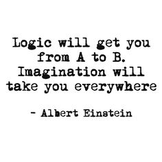 Logic will get you from A to B. Imagination will take you everywhere. - Albert Einstein