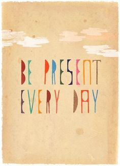 Don't get stuck in the past or lost in the future. Today is the present because it is a gift.