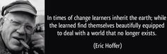 """""""En tiempos de cambio, quienes estén abiertos al aprendizaje se adueñarán del futuro, mientras que aquellos que creen saberlo todo estarán bien equipados para un mundo que ya no existe"""" Eric Hoffer"""