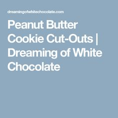 Peanut Butter Cookie Cut-Outs  |   Dreaming of White Chocolate
