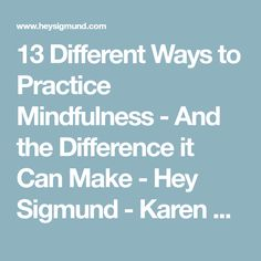 13 Different Ways to Practice Mindfulness - And the Difference it Can Make - Hey Sigmund - Karen Young