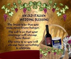 An old Italian wedding blessing: The bread is so that you may never know hunger. The salt is so that your marriage will always have flavor. The wine is so you will always have something to celebrate.
