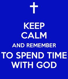 ♥ Spending time with God guarantees you to be able to keep calm about any and every situation that faces you!