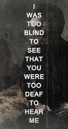 I Was Too Blind To See That You Were Too Deaf to Hear Me. Love this.