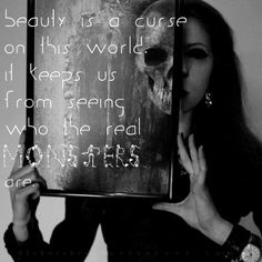 Quote - The Carver, Nip/Tuck:  Beauty is a curse on this world.  It keeps up from seeing who the real monsters are.
