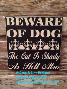 A personal favorite from my Etsy shop https://www.etsy.com/listing/192848560/beware-of-dog-the-cat-is-shady-as-hell