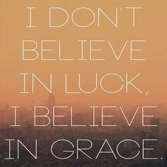 I don't believe in luck, I believe in grace.