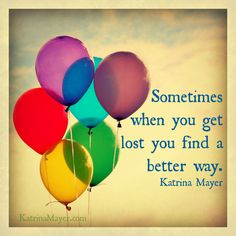 Sometimes when you get lost you find a better way. Katrina Mayer