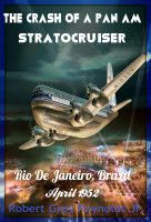 The Crash Of A Pan Am Stratocruiser Rio De Janeiro, Brazil April 1952, an ebook by Robert Grey Reynolds, Jr at Smashwords