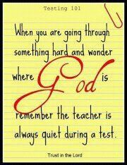 When you're going through something hard and wonder where God is remember the teacher is always quiet during a test.