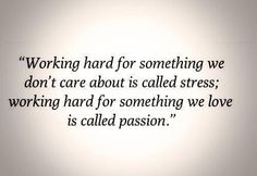 """""""Working hard for something we don't care about is called stress; working hard for something we love is called passion. Work Quotes, Quotes To Live By, Me Quotes, Motivational Quotes, Inspirational Quotes, Attitude Quotes, Ship Quotes, Passion Quotes, Career Quotes"""