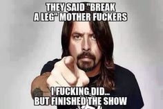 Dave Grohl. The one the only Rock and Roll bad Ass!!!