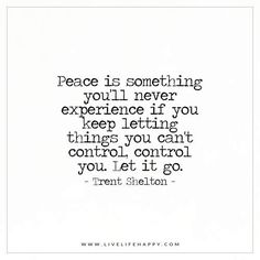Live Life Happy: Peace is something you'll never experience if you keep letting things you can't control, control you. Let it go. Go For It Quotes, Life Quotes Love, Peace Quotes, Happy Quotes, Great Quotes, Positive Quotes, Quotes To Live By, Me Quotes, Funny Quotes