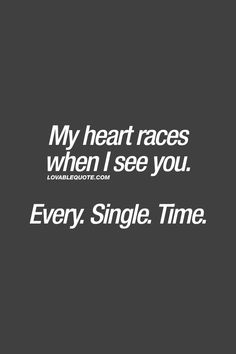 My heart races when I see you. Every. Single. Time. ❤️ Everytime. ❤️ #romantic #romanticquotes www.lovablequote.com for all our romantic love quotes for him and for her!